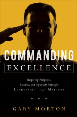 Commanding Excellence: Inspiring Purpose, Passion, and Ingenuity Through Leadership That Matters (Hardcover)