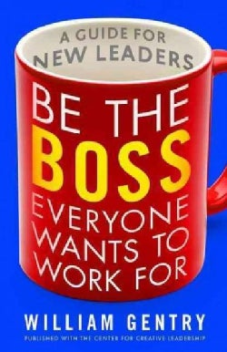 Be the Boss Everyone Wants to Work For: A Guide for New Leaders (Paperback)