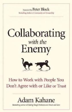 Collaborating With the Enemy: How to Work With People You Don't Agree With or Like or Trust (Paperback)