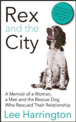 Rex and the City: A Memoir of a Woman, a Man and the Rescue Dog Who Rescued Their Relationship (Paperback)