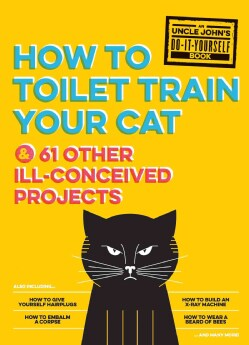 Uncle John's How to Toilet Train Your Cat: And 61 Other Ill-Conceived Projects (Hardcover)