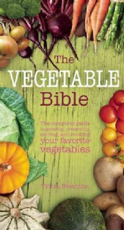 The Vegetable Bible: A Comprehensive Guide to Growing, Preserving, Storing, and Cooking Your Favorite Vegetables (Hardcover)