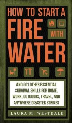 How to Start a Fire With Water: 501 Essential Survival Skills for Home, Work, Outdoors, Travel, and Anywhere Disa... (Hardcover)