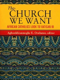 The Church We Want: African Catholics Look to Vatican III (Paperback)