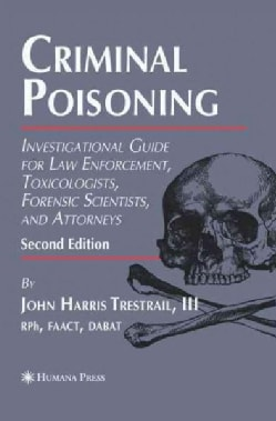 Criminal Poisoning: Investigational Guide for Law Enforcement, Toxicologists, Forensic Scientists, and Attorneys (Paperback)