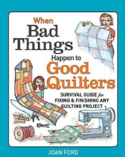 When Bad Things Happen to Good Quilters: A Guide to Starting, Fixing, and Finishing Your Quilting Projects (Paperback)