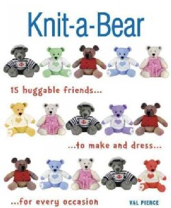 Knit-a-Bear: 15 Huggable Friends to Make and Dress for Every Occasion (Paperback)