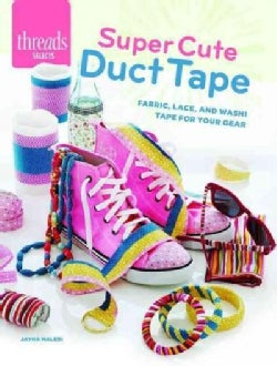 Super Cute Duct Tape: Fabric, Lace, and Washi Tape for Your Gear (Paperback)
