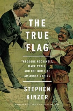 The True Flag: Theodore Roosevelt, Mark Twain, and the Birth of American Empire (Hardcover)