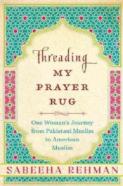 Threading My Prayer Rug: One Woman's Journey from Pakistani Muslim to American Muslim (Hardcover)