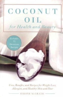 Coconut Oil for Health and Beauty: Uses, Benefits, and Recipes for Weight Loss, Allergies, and Healthy Skin and Hair (Paperback)