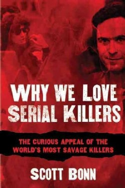 Why We Love Serial Killers: The Curious Appeal of the World's Most Savage Murderers (Paperback)