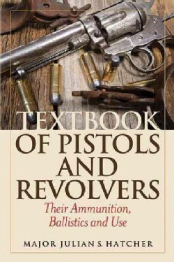 Textbook of Pistols and Revolvers: Their Ammunition, Ballistics and Use, Shooters Edition (Paperback)