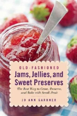 Old-Fashioned Jams, Jellies, and Sweet Preserves: The Best Way to Grow, Preserve, and Bake With Small Fruit (Paperback)
