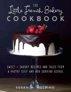 The Little French Bakery Cookbook: Sweet & Savory Recipes and Tales from a Pastry Chef and Her Cooking School (Hardcover)