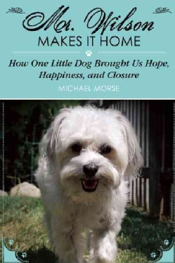 Mr. Wilson Makes It Home: How One Little Dog Brought Us Hope, Happiness, and Closure (Hardcover)