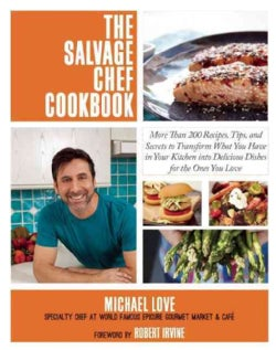The Salvage Chef Cookbook: More Than 125 Recipes, Tips, and Secrets to Transform What You Have in Your Kitchen in... (Hardcover)