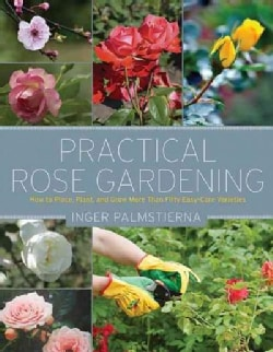 Practical Rose Gardening: How to Place, Plant, and Grow More Than Fifty Easy-Care Varieties (Paperback)