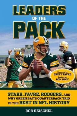 Leaders of the Pack: Starr, Favre, Rodgers and Why Green Bay's Quarterback Trio Is the Best in NFL History (Paperback)