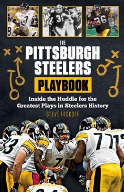 The Pittsburgh Steelers Playbook: Inside the Huddle for the Greatest Plays in Steelers History (Paperback)