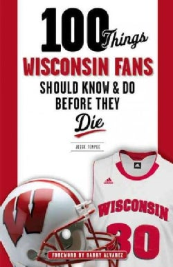 100 Things Wisconsin Fans Should Know & Do Before They Die (Paperback)