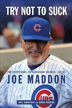 Try Not to Suck: The Exceptional, Extraordinary Baseball Life of Joe Maddon (Hardcover)