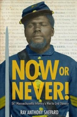 Now or Never!: Fifty-fourth Massachusetts Infantry's War to End Slavery (Hardcover)