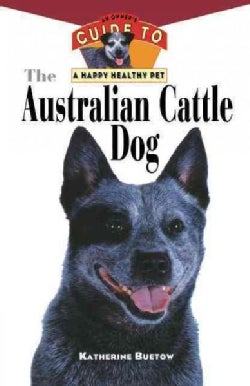 The Australian Cattle Dog: An Owner's Guide to a Happy Healthy Pet (Paperback)