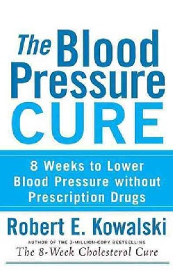 The Blood Pressure Cure: 8 Weeks to Lower Blood Pressure Without Prescription Drugs (Hardcover)