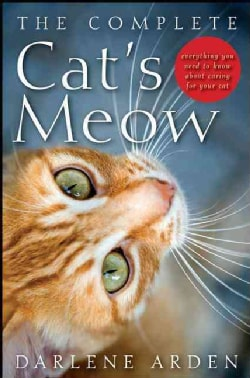 The Complete Cat's Meow: Everything You Need to Know About Caring for Your Cat (Hardcover)