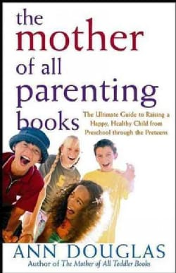 The Mother of All Parenting Books: The Ultimate Guide to Raising a Happy, Healthy Child from Preschool Through th... (Hardcover)