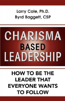 Charisma Based Leadership: How to Be the Leader That Everyone Wants to Follow (Hardcover)