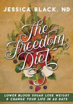 The Freedom Diet: Lower Blood Sugar, Lose Weight & Change Your Life in 60 Days (Hardcover)