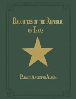Daughters of the Republic of Texas: Patriot Ancestor Album (Paperback)