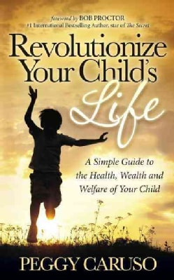 Revolutionize Your Child's Life: A Simple Guide to the Health, Wealth and Welfare of Your Child (Paperback)