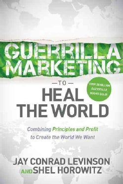 Guerrilla Marketing to Heal the World: Combining Principles and Profit to Create the World We Want (Paperback)