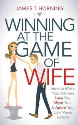 Winning at the Game of Wife: How to Make Your Woman Love You, Want You, & Adore You Like Never Before (Paperback)