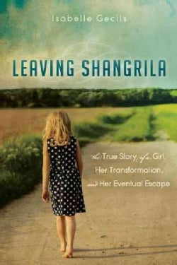 Leaving Shangrila: The True Story of a Girl, Her Transformation and Her Eventual Escape (Paperback)