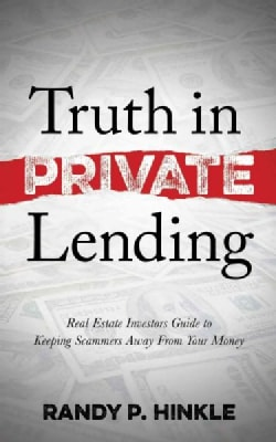 Truth in Private Lending: Real Estate Investors Guide to Keeping Scammers Away from Your Money (Paperback)
