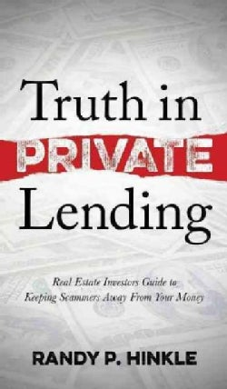 Truth in Private Lending: Real Estate Investor's Guide to Keeping Scammers Away from Your Money (Hardcover)