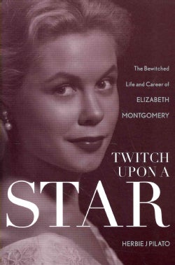 Twitch upon a Star: The Bewitched Life and Career of Elizabeth Montgomery (Paperback)