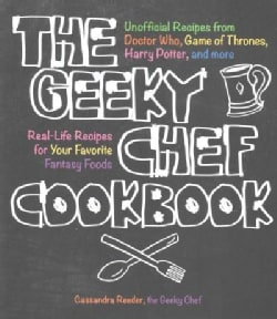 The Geeky Chef Cookbook: Real-Life Recipes for Your Favorite Fantasy Foods - Unofficial Recipes from Doctor Who, ... (Paperback)