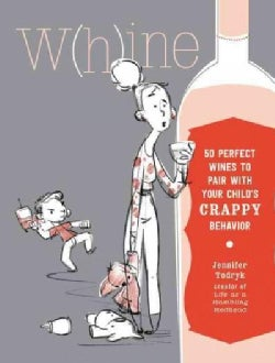 W(h)ine: 50 Perfect Wines to Pair With Your Child's Rotten Behavior (Hardcover)