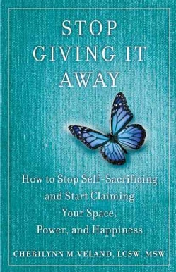 Stop Giving It Away: How to Stop Self-Sacrificing and Start Claiming Your Space, Power, and Happiness (Paperback)