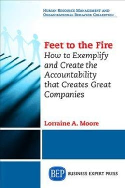 Feet to the Fire: How to Exemplify and Create the Accountability That Creates Great Companies (Paperback)