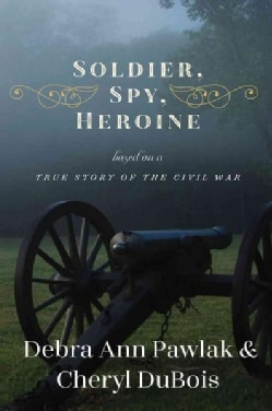Soldier, Spy, Heroine: A Novel Based on a True Story of the Civil War (Hardcover)
