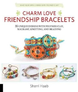 Charm Love Friendship Bracelets: 35 Unique Designs With Polymer Clay, Macrame, Knotting, and Braiding (Paperback)