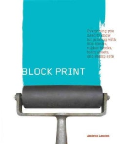Block Print: Everything You Need to Know for Printing With Lino Blocks, Rubber Bloacks, Foam Sheets, and Stamps (Paperback)