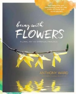 Being With Flowers: Floral Art As Spiritual Practice: Meditations on Conscious Flower Arranging to Inspire Peace,... (Hardcover)