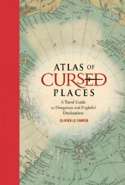 Atlas of Cursed Places: A Travel Guide to Dangerous and Frightful Destinations (Hardcover)